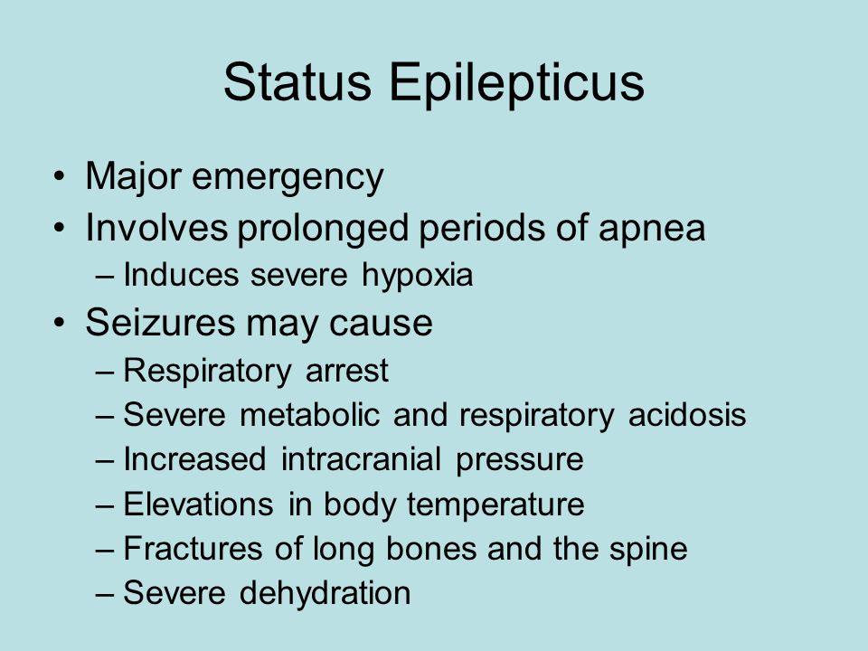 Status Epilepticus Major emergency Involves prolonged periods of apnea –Induces severe hypoxia Seizures may cause –Respiratory arrest –Severe metabolic and respiratory acidosis –Increased intracranial pressure –Elevations in body temperature –Fractures of long bones and the spine –Severe dehydration