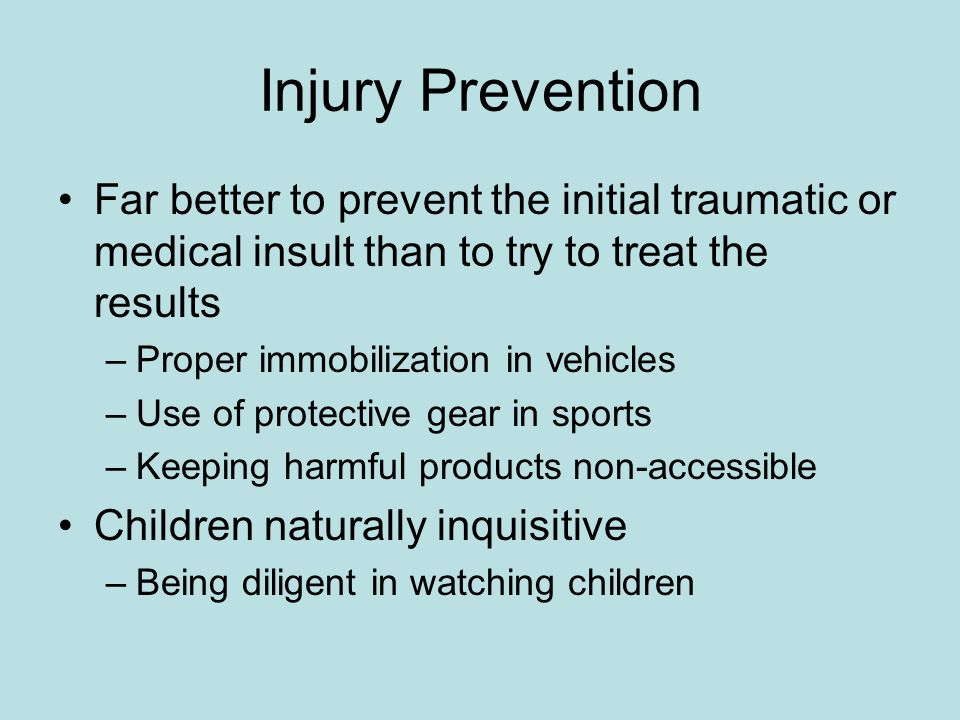 Injury Prevention Far better to prevent the initial traumatic or medical insult than to try to treat the results –Proper immobilization in vehicles –U