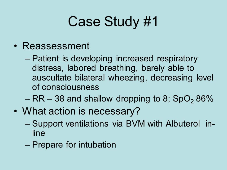 Case Study #1 Reassessment –Patient is developing increased respiratory distress, labored breathing, barely able to auscultate bilateral wheezing, decreasing level of consciousness –RR – 38 and shallow dropping to 8; SpO 2 86% What action is necessary.