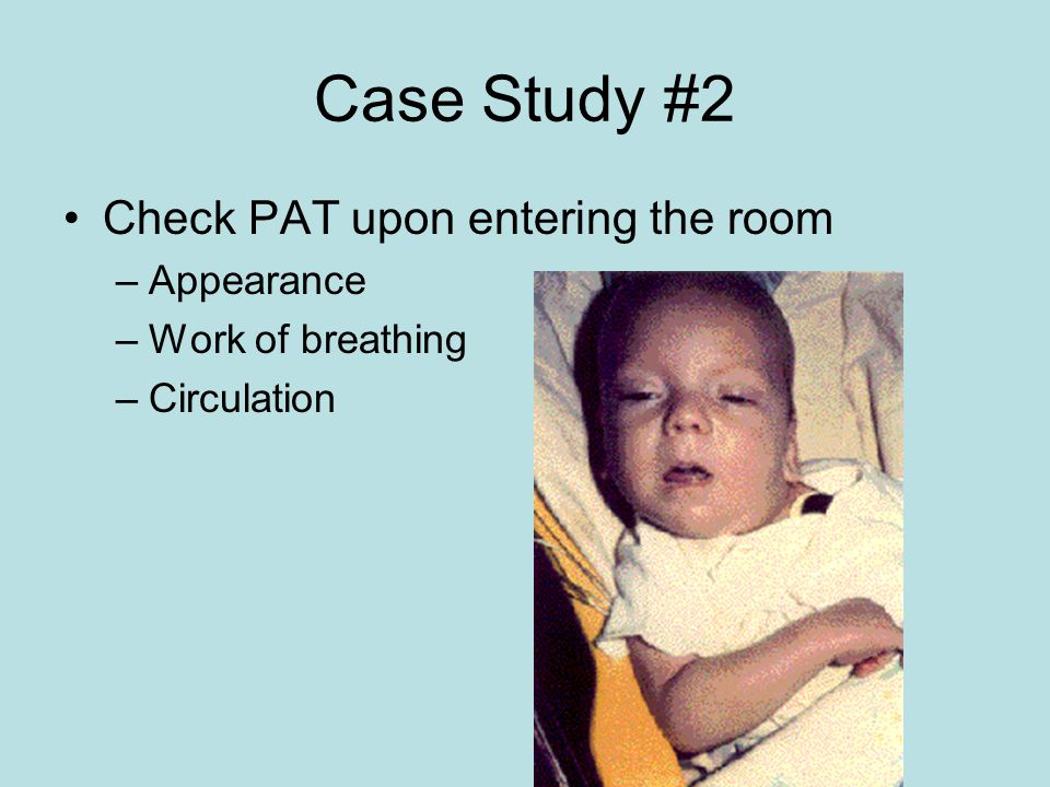 Case Study #2 Check PAT upon entering the room –Appearance –Work of breathing –Circulation