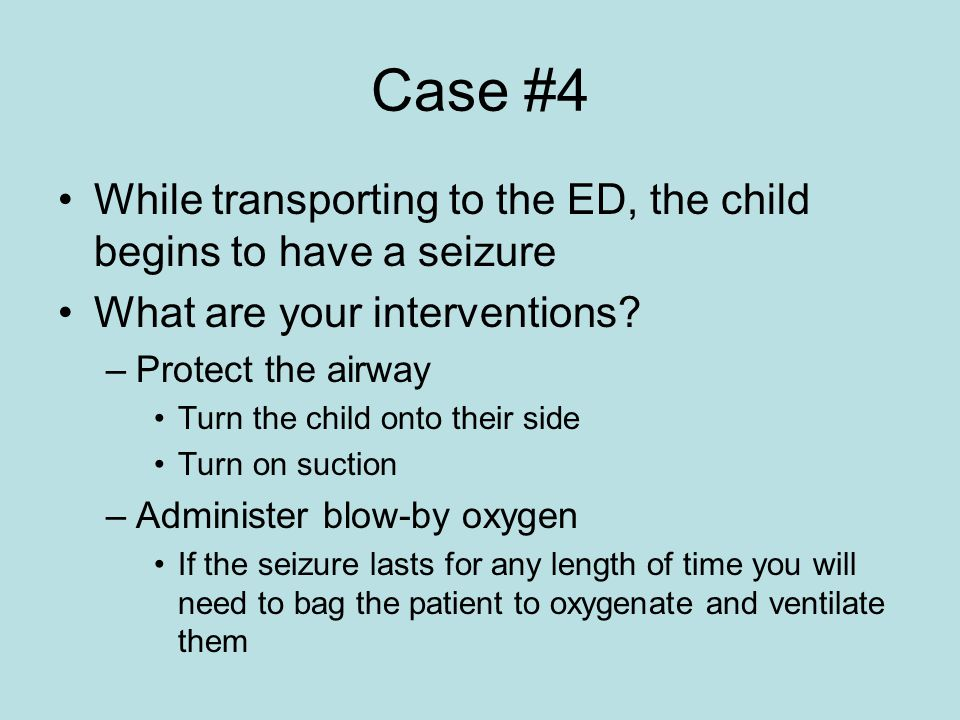 Case #4 While transporting to the ED, the child begins to have a seizure What are your interventions.