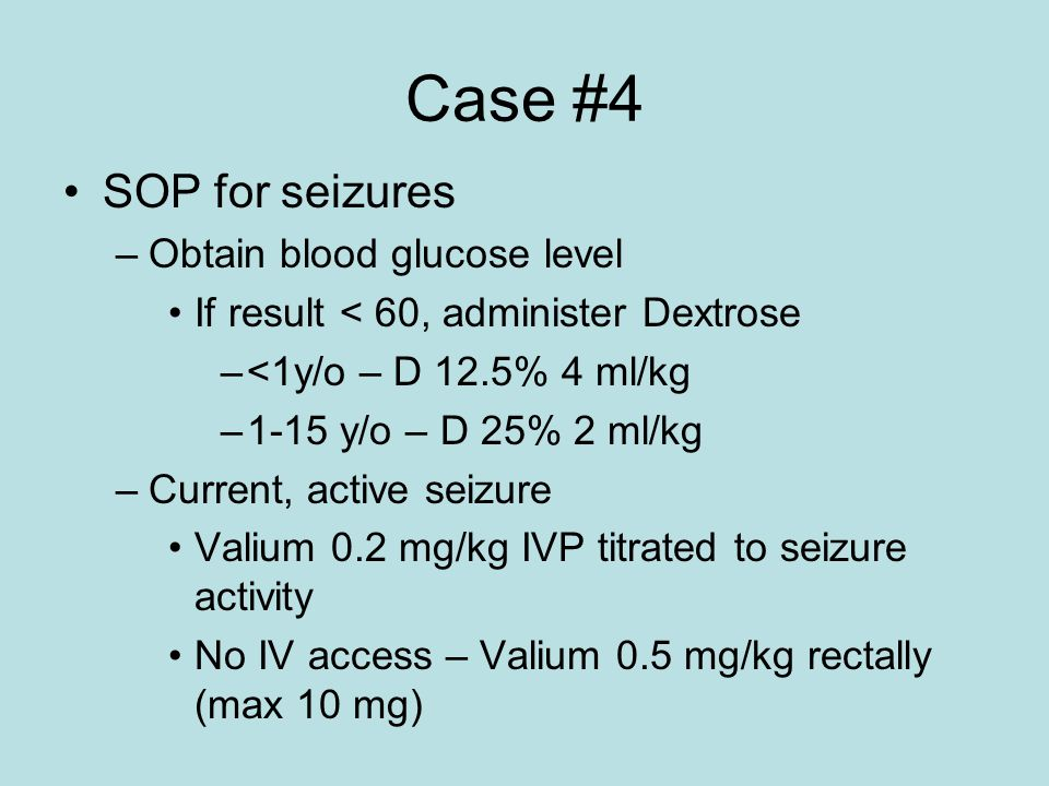 Case #4 SOP for seizures –Obtain blood glucose level If result < 60, administer Dextrose –<1y/o – D 12.5% 4 ml/kg –1-15 y/o – D 25% 2 ml/kg –Current, active seizure Valium 0.2 mg/kg IVP titrated to seizure activity No IV access – Valium 0.5 mg/kg rectally (max 10 mg)