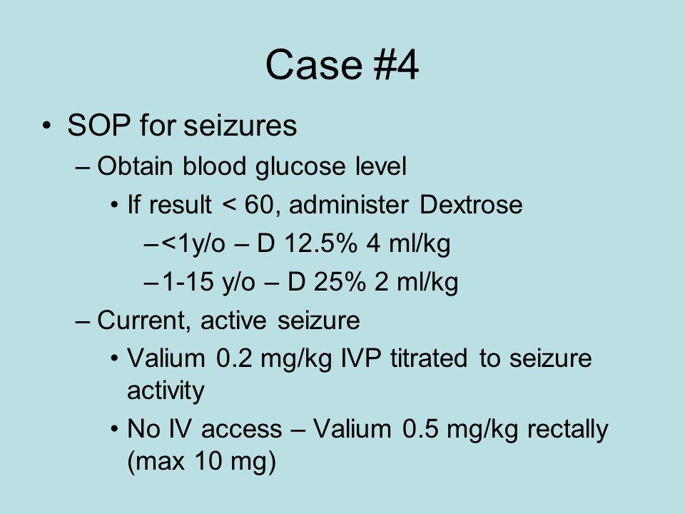 Case #4 SOP for seizures –Obtain blood glucose level If result < 60, administer Dextrose –<1y/o – D 12.5% 4 ml/kg –1-15 y/o – D 25% 2 ml/kg –Current,