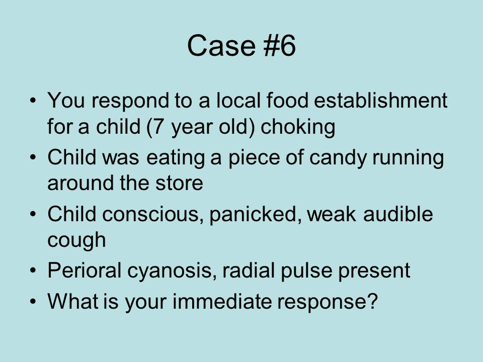 Case #6 You respond to a local food establishment for a child (7 year old) choking Child was eating a piece of candy running around the store Child conscious, panicked, weak audible cough Perioral cyanosis, radial pulse present What is your immediate response?