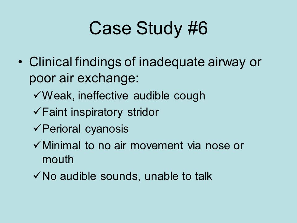 Case Study #6 Clinical findings of inadequate airway or poor air exchange: Weak, ineffective audible cough Faint inspiratory stridor Perioral cyanosis Minimal to no air movement via nose or mouth No audible sounds, unable to talk