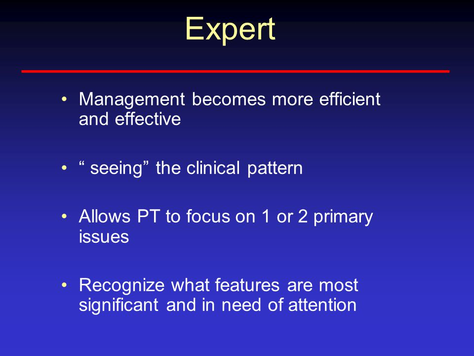 Expert Management becomes more efficient and effective seeing the clinical pattern Allows PT to focus on 1 or 2 primary issues Recognize what features are most significant and in need of attention