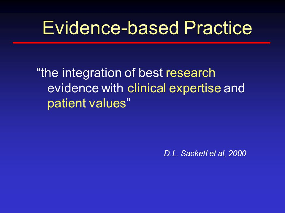Evidence-based Practice the integration of best research evidence with clinical expertise and patient values D.L.