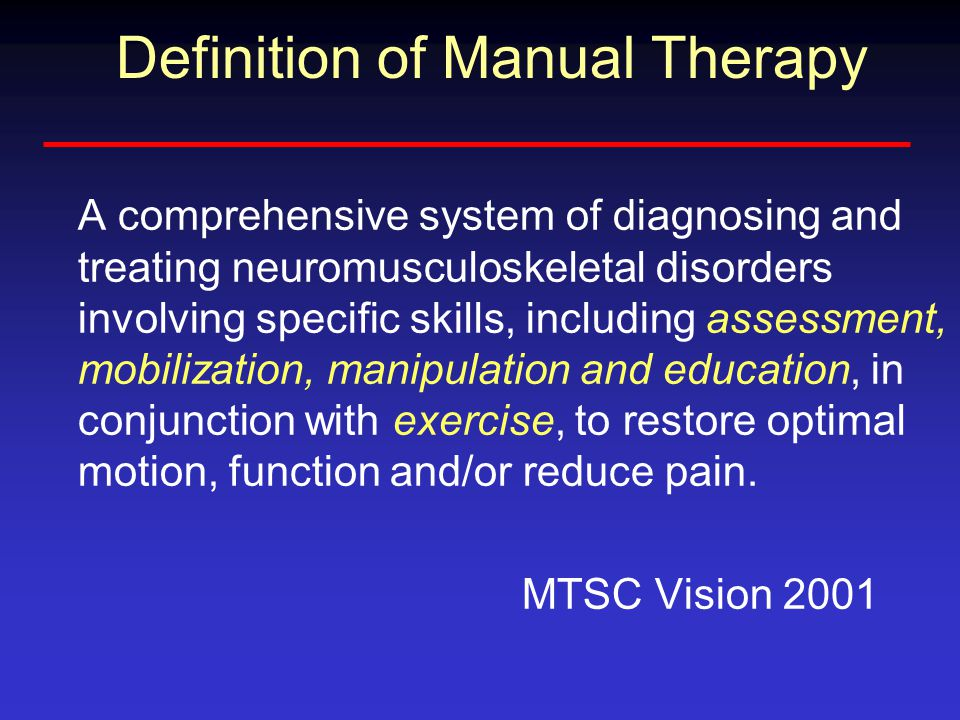 Definition of Manual Therapy A comprehensive system of diagnosing and treating neuromusculoskeletal disorders involving specific skills, including assessment, mobilization, manipulation and education, in conjunction with exercise, to restore optimal motion, function and/or reduce pain.