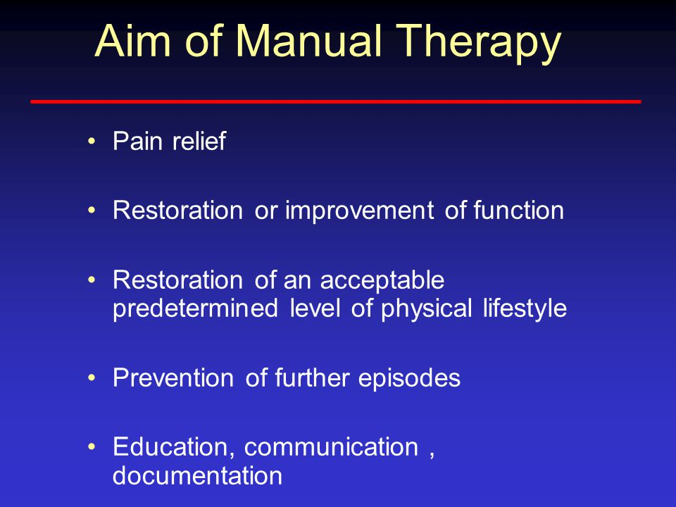 Aim of Manual Therapy Pain relief Restoration or improvement of function Restoration of an acceptable predetermined level of physical lifestyle Prevention of further episodes Education, communication, documentation