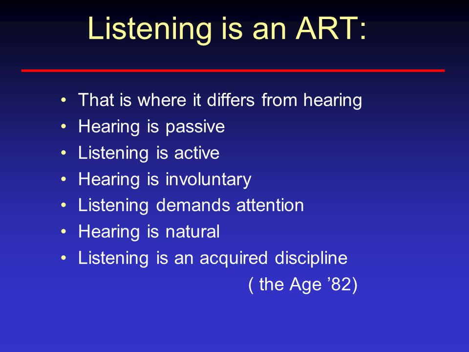 Listening is an ART: That is where it differs from hearing Hearing is passive Listening is active Hearing is involuntary Listening demands attention Hearing is natural Listening is an acquired discipline ( the Age '82)