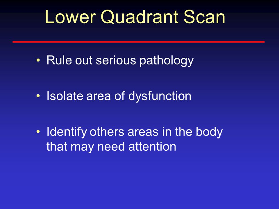 Lower Quadrant Scan Rule out serious pathology Isolate area of dysfunction Identify others areas in the body that may need attention