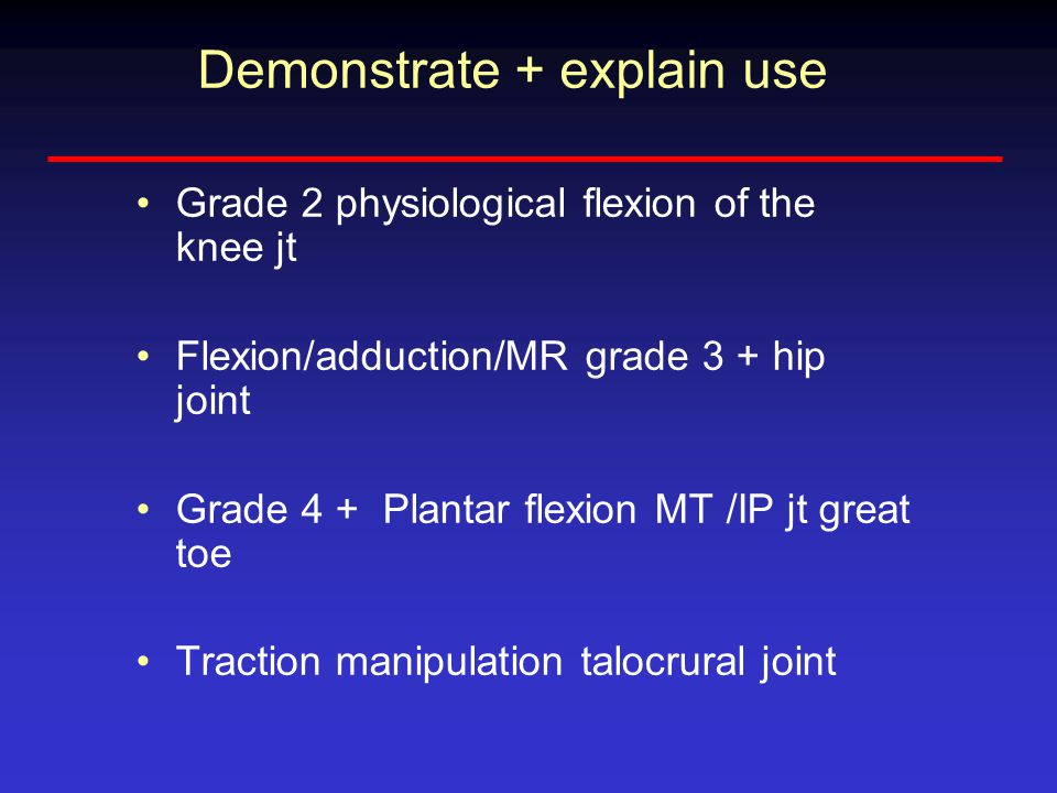 Demonstrate + explain use Grade 2 physiological flexion of the knee jt Flexion/adduction/MR grade 3 + hip joint Grade 4 + Plantar flexion MT /IP jt great toe Traction manipulation talocrural joint