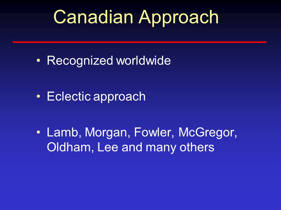 Canadian Approach Recognized worldwide Eclectic approach Lamb, Morgan, Fowler, McGregor, Oldham, Lee and many others