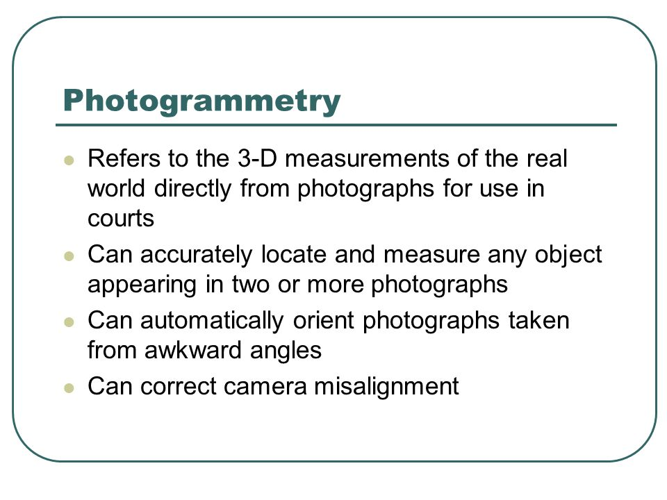 Photogrammetry Refers to the 3-D measurements of the real world directly from photographs for use in courts Can accurately locate and measure any object appearing in two or more photographs Can automatically orient photographs taken from awkward angles Can correct camera misalignment