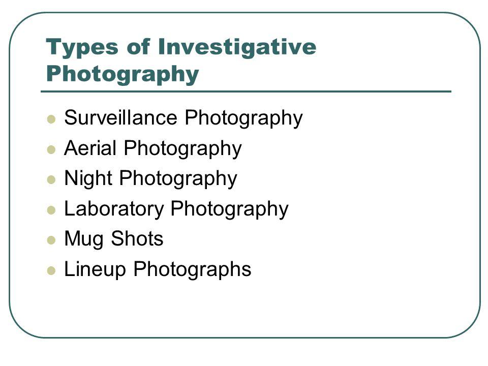 Types of Investigative Photography Surveillance Photography Aerial Photography Night Photography Laboratory Photography Mug Shots Lineup Photographs