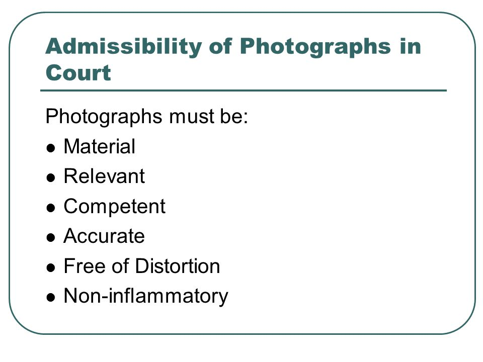 Admissibility of Photographs in Court Photographs must be: Material Relevant Competent Accurate Free of Distortion Non-inflammatory