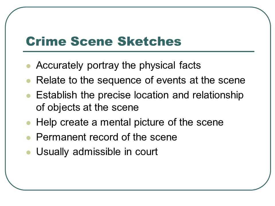 Crime Scene Sketches Accurately portray the physical facts Relate to the sequence of events at the scene Establish the precise location and relationship of objects at the scene Help create a mental picture of the scene Permanent record of the scene Usually admissible in court
