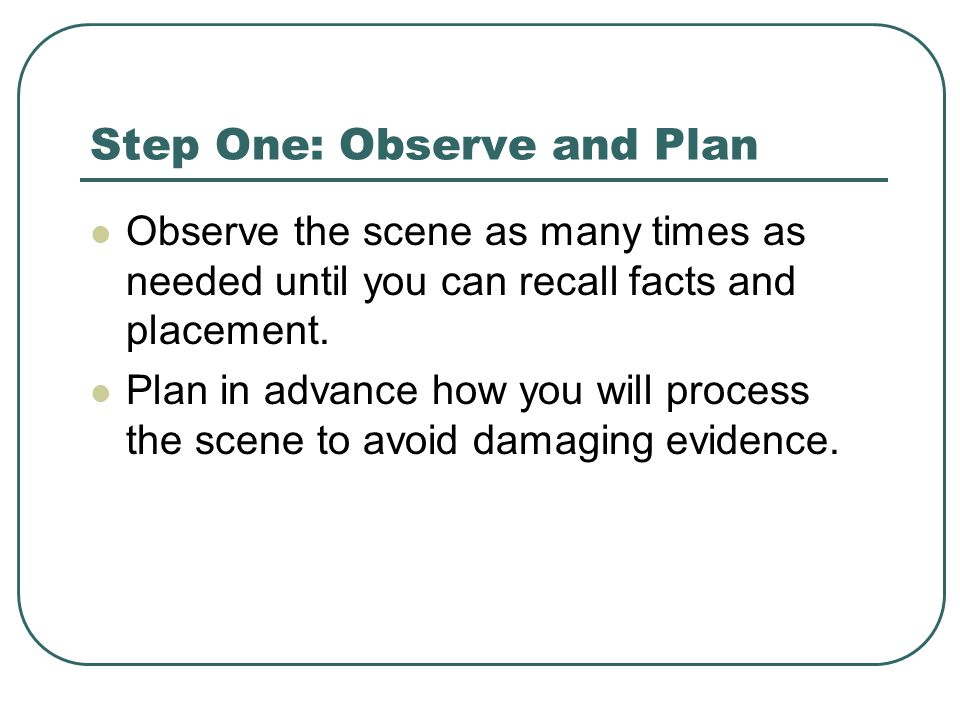 Step One: Observe and Plan Observe the scene as many times as needed until you can recall facts and placement.