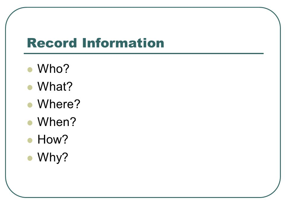 Record Information Who What Where When How Why