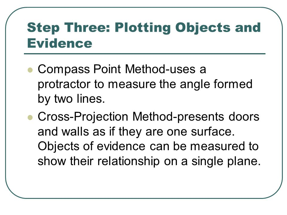 Step Three: Plotting Objects and Evidence Compass Point Method-uses a protractor to measure the angle formed by two lines.
