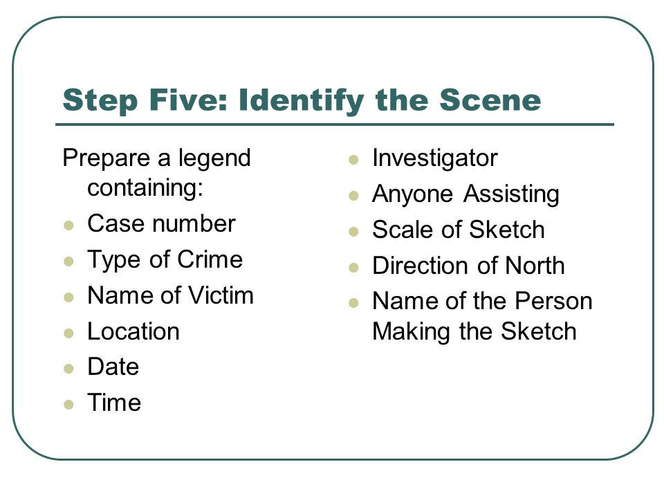Step Five: Identify the Scene Prepare a legend containing: Case number Type of Crime Name of Victim Location Date Time Investigator Anyone Assisting Scale of Sketch Direction of North Name of the Person Making the Sketch