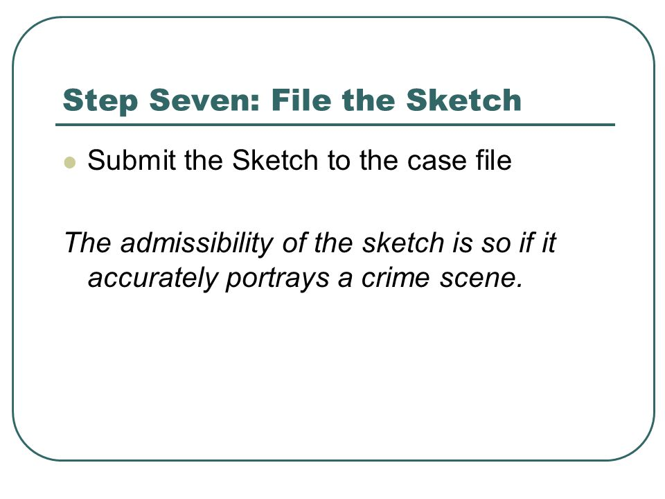 Step Seven: File the Sketch Submit the Sketch to the case file The admissibility of the sketch is so if it accurately portrays a crime scene.