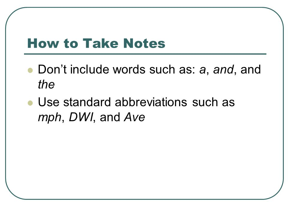 How to Take Notes Don't include words such as: a, and, and the Use standard abbreviations such as mph, DWI, and Ave