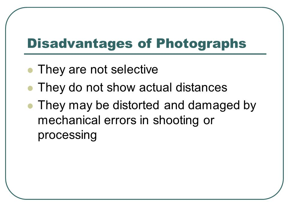 Disadvantages of Photographs They are not selective They do not show actual distances They may be distorted and damaged by mechanical errors in shooting or processing