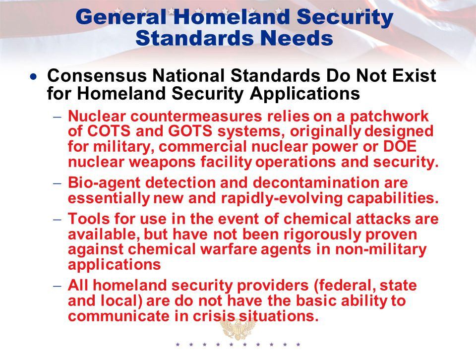 General Homeland Security Standards Needs  Consensus National Standards Do Not Exist for Homeland Security Applications  Nuclear countermeasures relies on a patchwork of COTS and GOTS systems, originally designed for military, commercial nuclear power or DOE nuclear weapons facility operations and security.