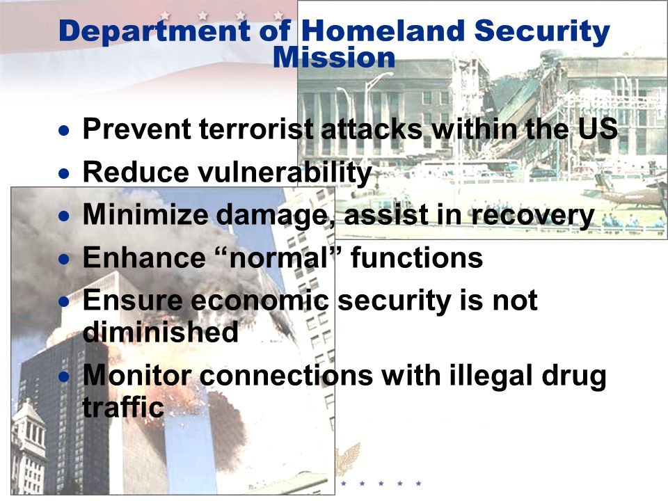 Department of Homeland Security Mission  Prevent terrorist attacks within the US  Reduce vulnerability  Minimize damage, assist in recovery  Enhance normal functions  Ensure economic security is not diminished  Monitor connections with illegal drug traffic