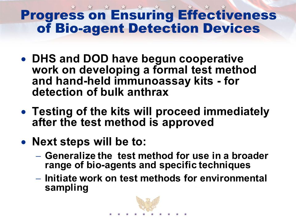 Progress on Ensuring Effectiveness of Bio-agent Detection Devices  DHS and DOD have begun cooperative work on developing a formal test method and hand-held immunoassay kits - for detection of bulk anthrax  Testing of the kits will proceed immediately after the test method is approved  Next steps will be to:  Generalize the test method for use in a broader range of bio-agents and specific techniques  Initiate work on test methods for environmental sampling