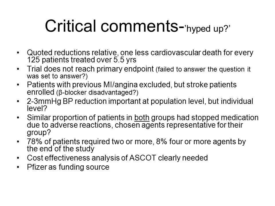 Critical comments- 'hyped up?' Quoted reductions relative, one less cardiovascular death for every 125 patients treated over 5.5 yrs Trial does not reach primary endpoint (failed to answer the question it was set to answer?) Patients with previous MI/angina excluded, but stroke patients enrolled (β-blocker disadvantaged?) 2-3mmHg BP reduction important at population level, but individual level.