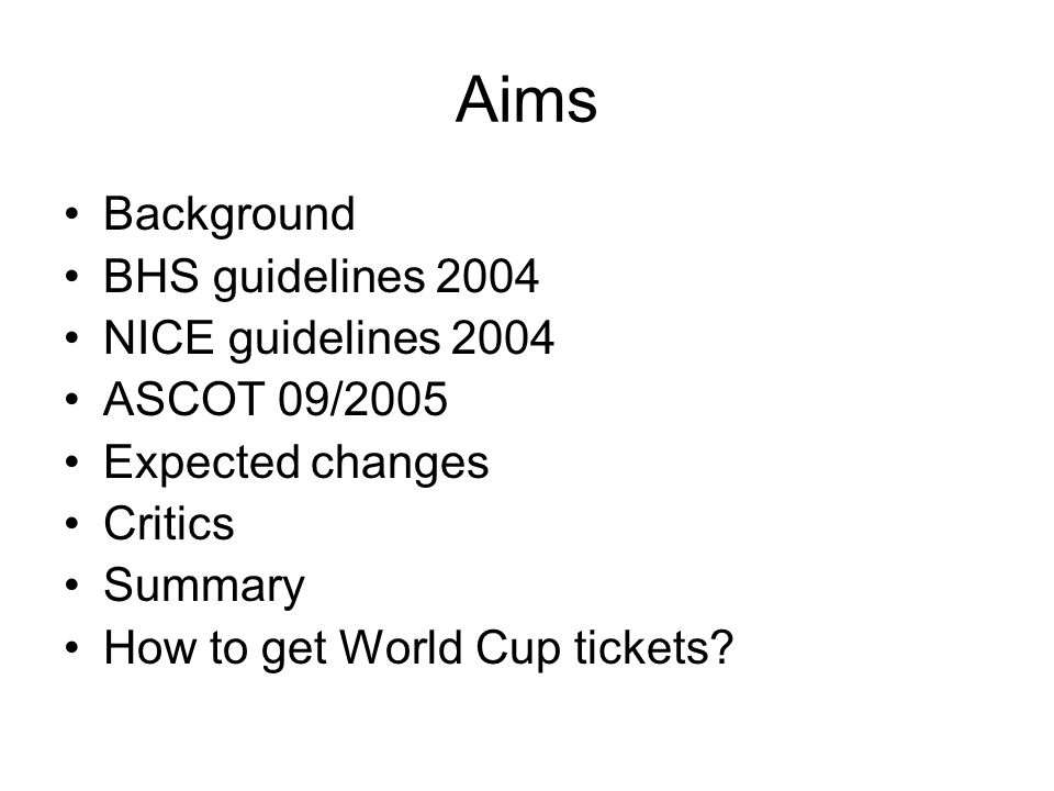Aims Background BHS guidelines 2004 NICE guidelines 2004 ASCOT 09/2005 Expected changes Critics Summary How to get World Cup tickets?