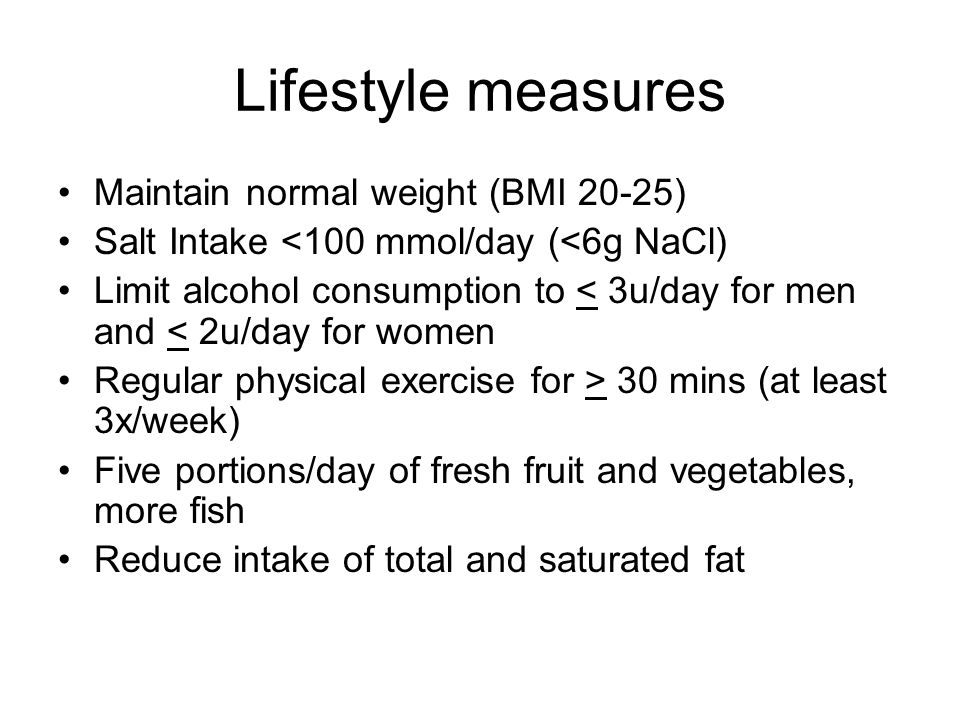 Lifestyle measures Maintain normal weight (BMI 20-25) Salt Intake <100 mmol/day (<6g NaCl) Limit alcohol consumption to < 3u/day for men and < 2u/day for women Regular physical exercise for > 30 mins (at least 3x/week) Five portions/day of fresh fruit and vegetables, more fish Reduce intake of total and saturated fat