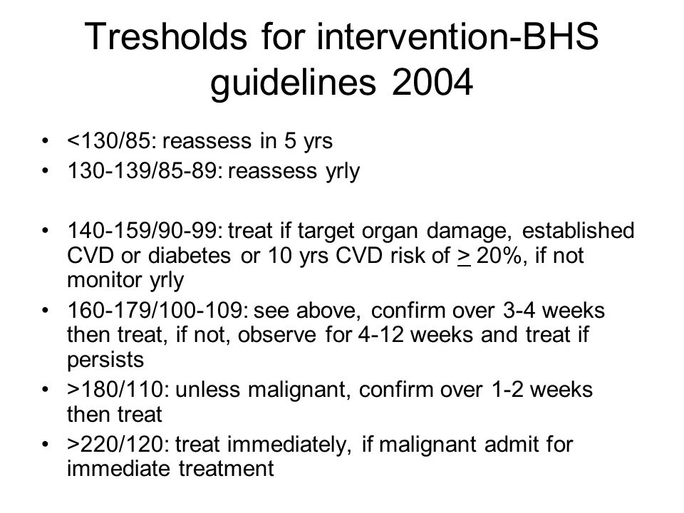 Tresholds for intervention-BHS guidelines 2004 <130/85: reassess in 5 yrs 130-139/85-89: reassess yrly 140-159/90-99: treat if target organ damage, established CVD or diabetes or 10 yrs CVD risk of > 20%, if not monitor yrly 160-179/100-109: see above, confirm over 3-4 weeks then treat, if not, observe for 4-12 weeks and treat if persists >180/110: unless malignant, confirm over 1-2 weeks then treat >220/120: treat immediately, if malignant admit for immediate treatment