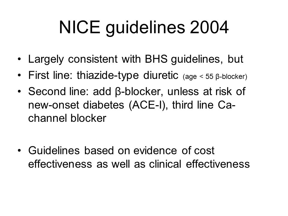 NICE guidelines 2004 Largely consistent with BHS guidelines, but First line: thiazide-type diuretic (age < 55 β-blocker) Second line: add β-blocker, unless at risk of new-onset diabetes (ACE-I), third line Ca- channel blocker Guidelines based on evidence of cost effectiveness as well as clinical effectiveness