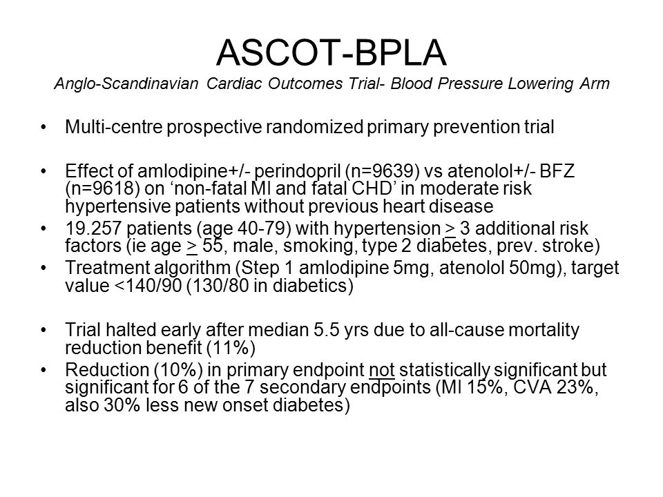 ASCOT-BPLA Anglo-Scandinavian Cardiac Outcomes Trial- Blood Pressure Lowering Arm Multi-centre prospective randomized primary prevention trial Effect of amlodipine+/- perindopril (n=9639) vs atenolol+/- BFZ (n=9618) on 'non-fatal MI and fatal CHD' in moderate risk hypertensive patients without previous heart disease 19.257 patients (age 40-79) with hypertension > 3 additional risk factors (ie age > 55, male, smoking, type 2 diabetes, prev.