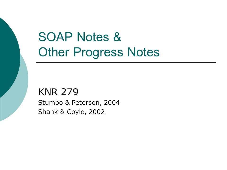 SOAP Notes & Other Progress Notes KNR 279 Stumbo & Peterson, 2004 Shank & Coyle, 2002