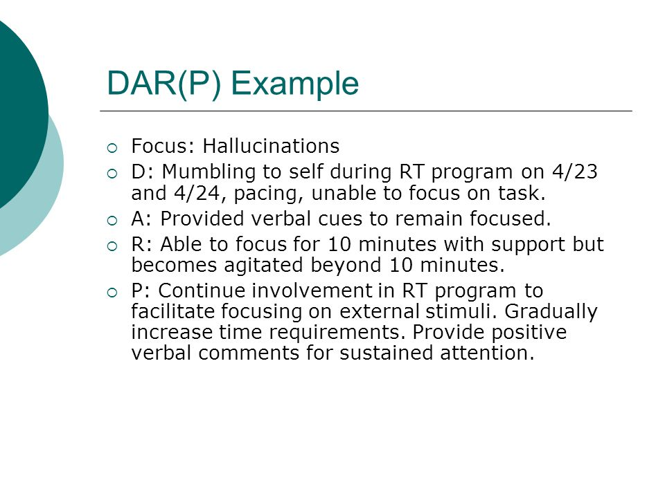 DAR(P) Example  Focus: Hallucinations  D: Mumbling to self during RT program on 4/23 and 4/24, pacing, unable to focus on task.  A: Provided verbal