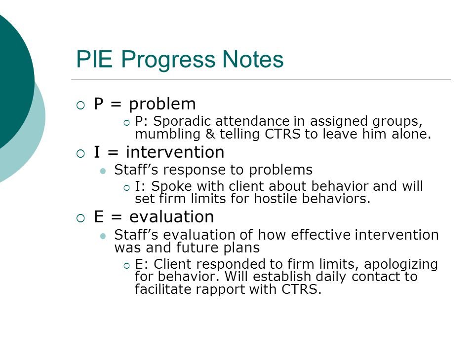PIE Progress Notes  P = problem  P: Sporadic attendance in assigned groups, mumbling & telling CTRS to leave him alone.  I = intervention Staff's r