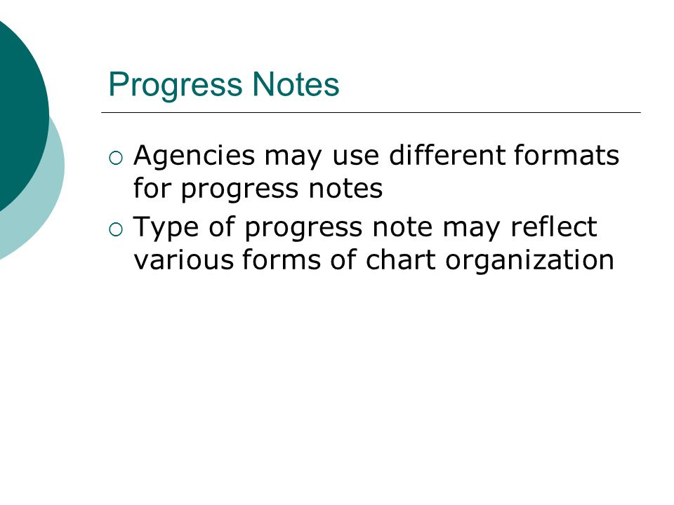 Progress Notes  Agencies may use different formats for progress notes  Type of progress note may reflect various forms of chart organization