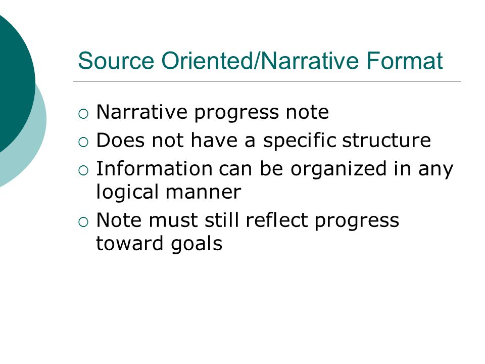 Source Oriented/Narrative Format  Narrative progress note  Does not have a specific structure  Information can be organized in any logical manner 