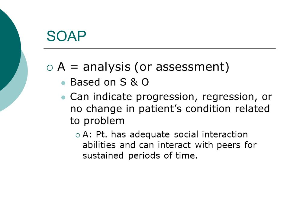 SOAP  A = analysis (or assessment) Based on S & O Can indicate progression, regression, or no change in patient's condition related to problem  A: P