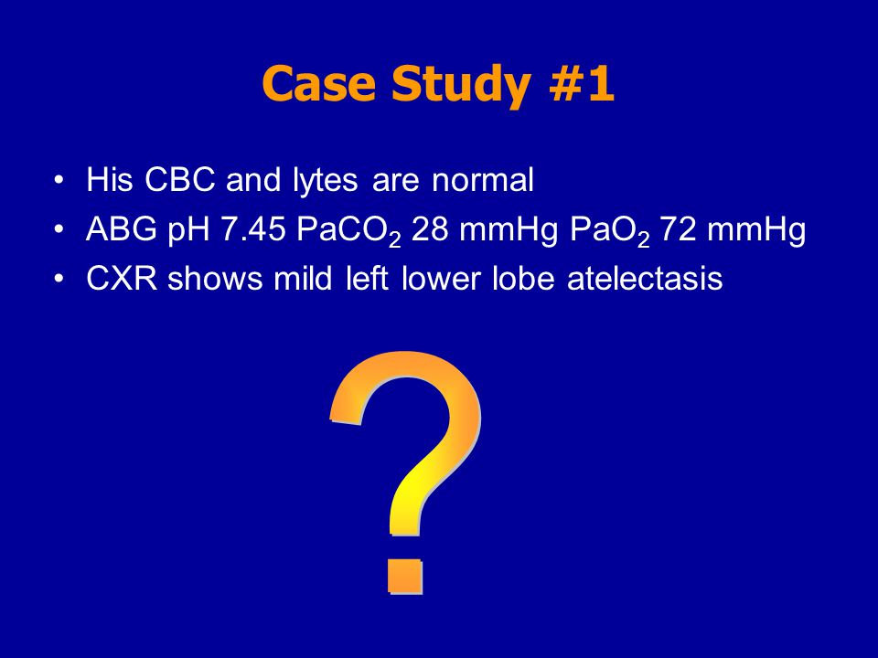 Case Study #1 His CBC and lytes are normal ABG pH 7.45 PaCO 2 28 mmHg PaO 2 72 mmHg CXR shows mild left lower lobe atelectasis