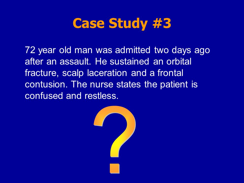 Case Study #3 72 year old man was admitted two days ago after an assault.