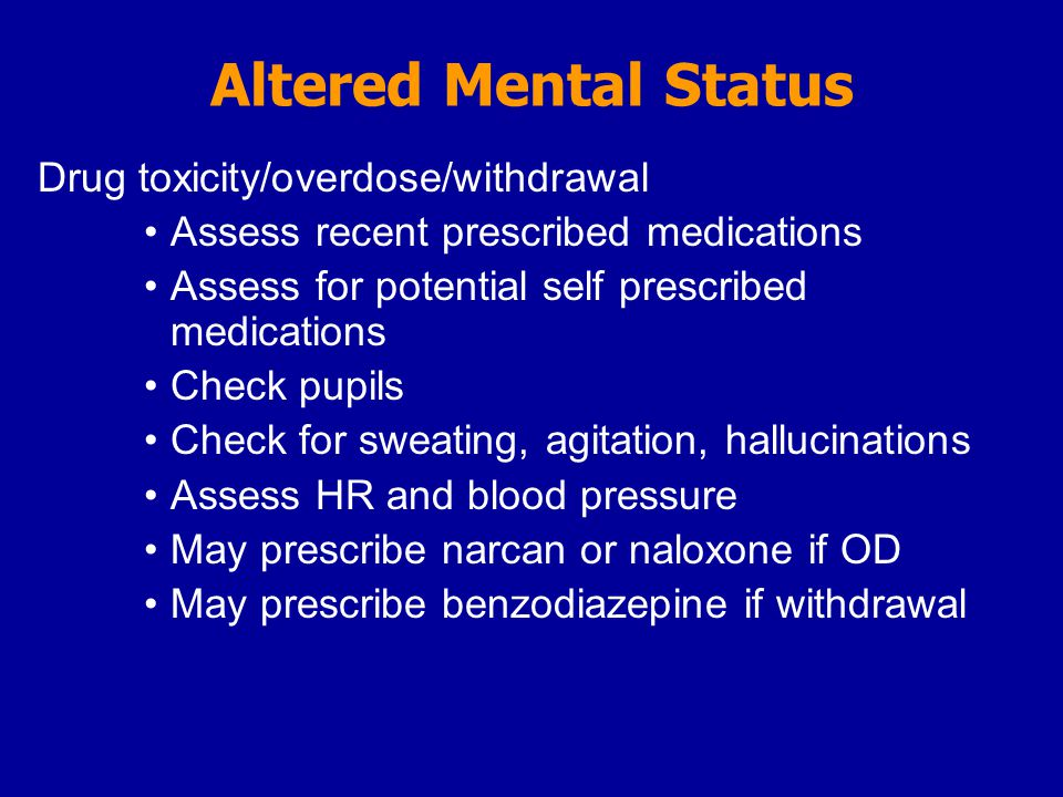 Altered Mental Status Drug toxicity/overdose/withdrawal Assess recent prescribed medications Assess for potential self prescribed medications Check pupils Check for sweating, agitation, hallucinations Assess HR and blood pressure May prescribe narcan or naloxone if OD May prescribe benzodiazepine if withdrawal