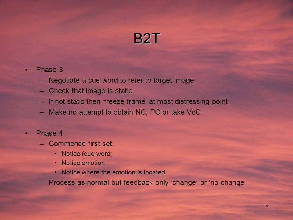 5 B2T Phase 3 –Negotiate a cue word to refer to target image –Check that image is static –If not static then 'freeze frame' at most distressing point