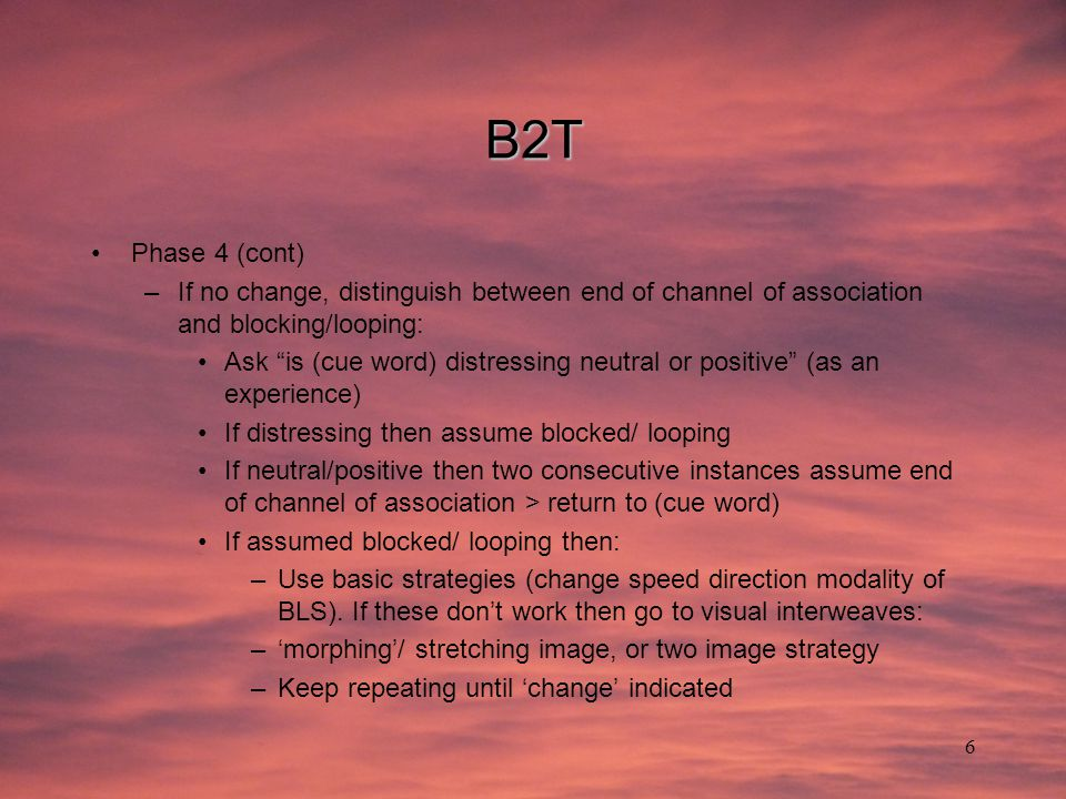 "6 B2T Phase 4 (cont) –If no change, distinguish between end of channel of association and blocking/looping: Ask ""is (cue word) distressing neutral or"