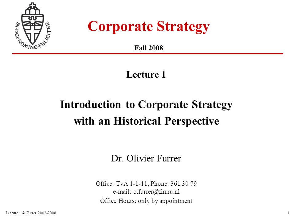 Lecture 1 © Furrer 2002-200812 A Framework for Corporate Strategy CA = ƒ (quality of elements, internal & external consistency, mutually reinforcing) RESOURCES VISION GOALS & OBJECTIVES BUSINESSES ROLES OF CORPORATE OFFICE STRUCTURESYSTEMSPROCESSES CORPORATE ADVANTAGE (CA) Source: Collis and Montgomery (1997, 2005)
