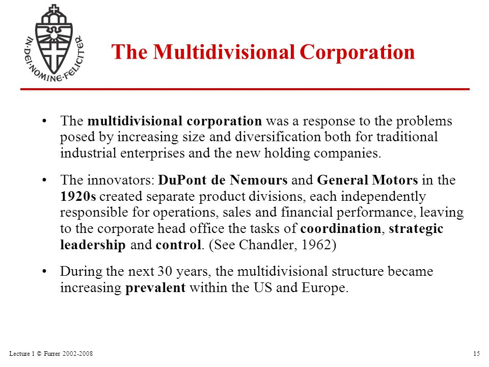 Lecture 1 © Furrer 2002-200815 The Multidivisional Corporation The multidivisional corporation was a response to the problems posed by increasing size